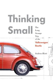 Thinking Small - The Long, Strange Trip of the Volkswagen Beetle ebook by Andrea Hiott