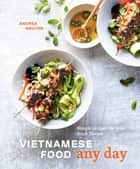 Vietnamese Food Any Day - Simple Recipes for True, Fresh Flavors ebook by Andrea Nguyen