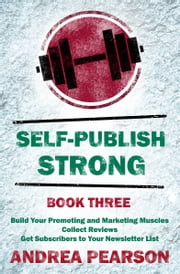 Self-Publish Strong Book Three - Build Your Promoting and Marketing Muscles, Get Subscribers to Your Newsletter List, and Collect Reviews ebook by Andrea Pearson