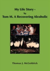 My Life Story - by Tom M. A Recovering Alcoholic ebook by Thomas J. McGoldrick