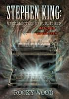 Stephen King: Uncollected, Unpublished ebook by Rocky Wood