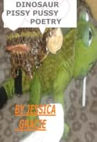 Dinosaur Pissy Pussy Poetry ebook by Jessica Gracie