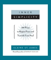 Inner Simplicity - 100 Ways to Regain Peace and Nourish Your Soul ebook by Elaine St. James
