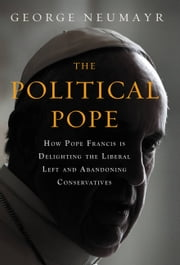 The Political Pope - How Pope Francis Is Delighting the Liberal Left and Abandoning Conservatives ebook by George Neumayr