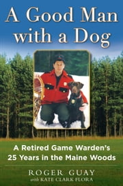 A Good Man with a Dog - A Game Warden's 25 Years in the Maine Woods ebook by Roger Guay,Kate Clark Flora