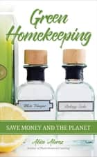 Green Homekeeping - Save Money and the Planet ebook by Alice Alvarez