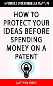 How to Protect Your Ideas Before Spending Money on a Patent ebook by Matthew Yubas