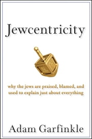 Jewcentricity - Why the Jews Are Praised, Blamed, and Used to Explain Just About Everything ebook by Adam Garfinkle