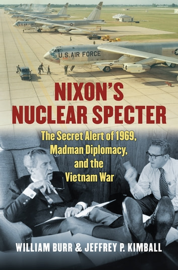 Nixon's Nuclear Specter - The Secret Alert of 1969, Madman Diplomacy, and the Vietnam War ebook by Jeffrey P. Kimball,William Burr
