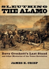 Sleuthing the Alamo:Davy Crockett's Last Stand and Other Mysteries of the Texas Revolution - Davy Crockett's Last Stand and Other Mysteries of the Texas Revolution ebook by James E. Crisp