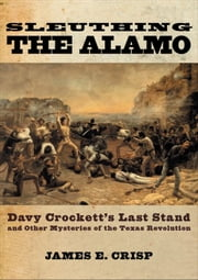 Sleuthing the Alamo:Davy Crockett's Last Stand and Other Mysteries of the Texas Revolution ebook by James E. Crisp