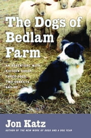 The Dogs of Bedlam Farm - An Adventure with Sixten Sheep, Three Dogs, Two Donkeys, and Me ebook by Jon Katz