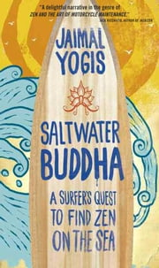 Saltwater Buddha - A Surfer's Quest to Find Zen on the Sea ebook by Jaimal Yogis