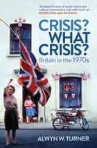 Crisis? What Crisis? - Britain in the 1970s ebook by Alwyn W. Turner