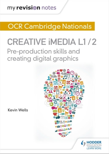 My Revision Notes: OCR Cambridge Nationals in Creative iMedia L 1 / 2 - Pre-production skills and Creating digital graphics ebook by Kevin Wells