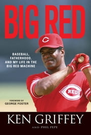 Big Red - Baseball, Fatherhood, and My Life in the Big Red Machine ebook by Ken Griffey,Phil Pepe,George Foster