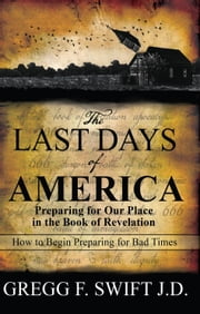The Last Days of America - Preparing for Our Place in the Book of Revelation ebook by Gregg F. Swift,J.D.