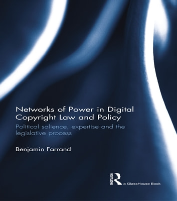 Networks of Power in Digital Copyright Law and Policy - Political Salience, Expertise and the Legislative Process ebook by Benjamin Farrand