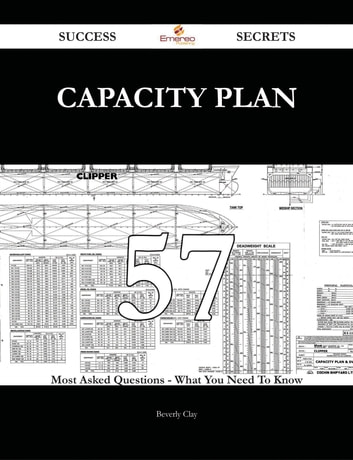 Capacity Plan 57 Success Secrets - 57 Most Asked Questions On Capacity Plan - What You Need To Know ebook by Beverly Clay
