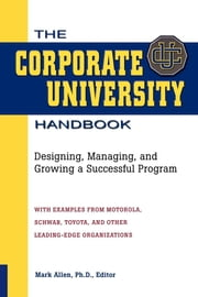 The Corporate University Handbook - Designing, Managing, and Growing a Successful Program ebook by Mark Allen