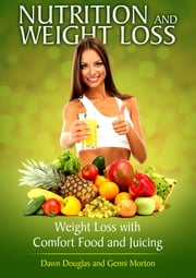 Nutrition and Weight Loss: Weight Loss with Comfort Food and Juicing ebook by Dawn Douglas,Genni Morton