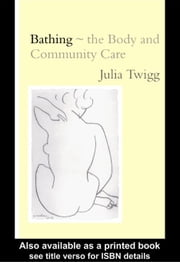 Bathing - the Body and Community Care ebook by Twigg, Julia