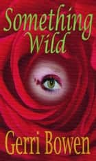 Something Wild ebook by Gerri Bowen