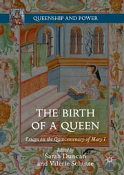 The Birth of a Queen - Essays on the Quincentenary of Mary I ebook by Sarah Duncan,Valerie Schutte