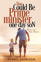 You Could Be Prime Minister One Day Son: Memoir of a Baby-Boomer ebook by Dennis Harrison