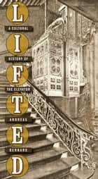 Lifted - A Cultural History of the Elevator ebook by Andreas Bernard