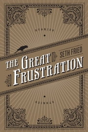 The Great Frustration - Stories ebook by Seth Fried