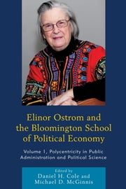 Elinor Ostrom and the Bloomington School of Political Economy - Polycentricity in Public Administration and Political Science ebook by Daniel H. Cole,Michael D. McGinnis,Paul Dragos Aligica,Elinor Ostrom,Vincent Ostrom,Charles M. Tiebout,Robert Warren