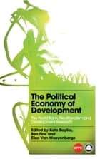 The Political Economy of Development - The World Bank, Neoliberalism and Development Research ebook by Kate Bayliss, Ben Fine, Elisa Van Waeyenberge