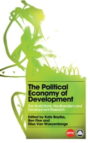 The Political Economy of Development - The World Bank, Neoliberalism and Development Research ebook by Kate Bayliss,Ben Fine,Elisa Van Waeyenberge