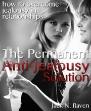 The Permanent Anti-Jealousy Solution - How To Overcome Jealousy In Relationships ebook by Jack N. Raven