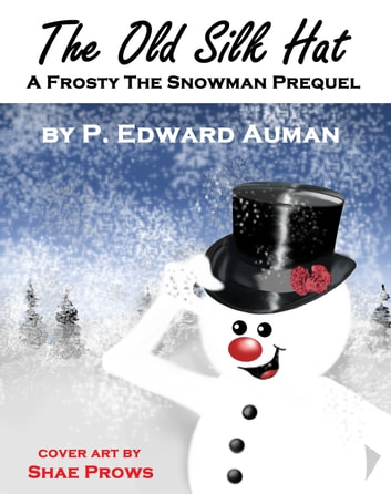 The Old Silk Hat, A Frosty The Snowman Prequel ebook by P. Edward Auman