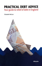 Practical Debt Advice - Your guide to relief of debt in England ebook by Elizabeth McCue