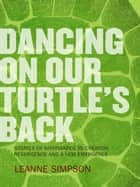 Dancing On Our Turtle's Back: Stories of Nishnaabeg Re-Creation, Resurgence, and a New Emergence ebook by Leanne Simpson