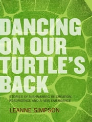 Dancing On Our Turtle's Back: Stories of Nishnaabeg Re-Creation, Resurgence, and a New Emergence - Stories of Nishnaabeg Re-Creation, Resurgence, and a New Emergence ebook by Leanne Simpson