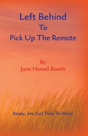 Left Behind to Pick up the Remote ebook by June Hansel Booth