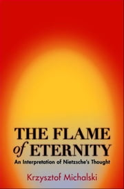 The Flame of Eternity - An Interpretation of Nietzsche's Thought ebook by Krzysztof Michalski