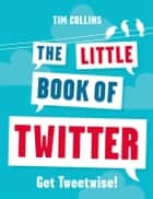 The Little Book of Twitter - Get Tweetwise! ebook by Tim Collins
