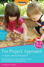 The Project Approach in Early Years Provision - A practical guide to promoting children's creativity and critical thinking through project work ebook by Marianne Sargent
