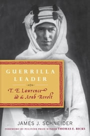 Guerrilla Leader - T. E. Lawrence and the Arab Revolt ebook by James Schneider