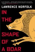 In the Shape of a Boar ebook by Lawrence Norfolk