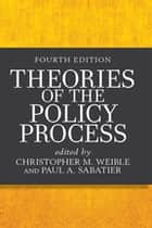 Theories of the Policy Process eBook by Christopher M. Weible, Paul A. Sabatier, Christopher M. Weible,...