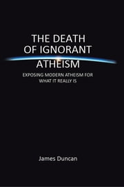 The Death of Ignorant Atheism - EXPOSING MODERN ATHEISM FOR WHAT IT REALLY IS ebook by James Duncan