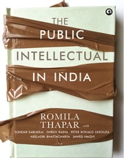 The Public Intellectual in India ebook by Romila Thapar,Sundar Sarukkai,Dhruv Raina,Peter Ronald deSouza,Neeladri Bhattacharya,Jawed Naqvi