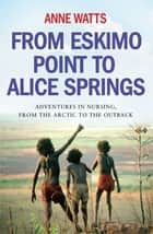 From Eskimo Point to Alice Springs - Adventures in Nursing from the Arctic to the Outback ebook by Anne Watts