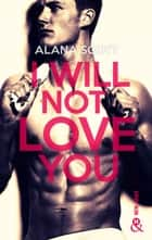 I Will Not Love You - L'auteur New-Adult aux 10 millions de lecteurs sur Wattpad ! ebook by Alana Scott
